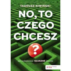 NO, TO CZEGO CHCESZ? JAK PODEJMOWAĆ SŁUSZNE DECYZJE Tadeusz Niwiński