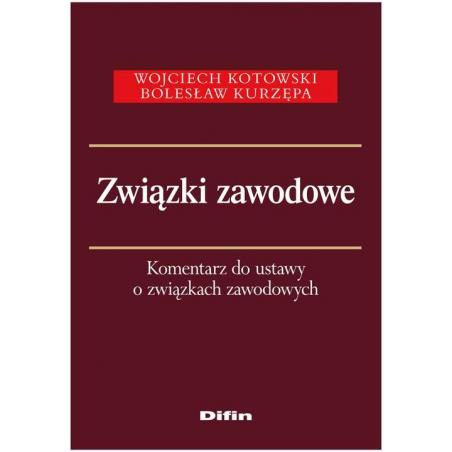 ZWIĄZKI ZAWODOWE KOMENTARZ DO USTAWY O ZWIĄZKACH ZAWODOWYCH Wojciech Kotowski, Bolesław Kurzępa