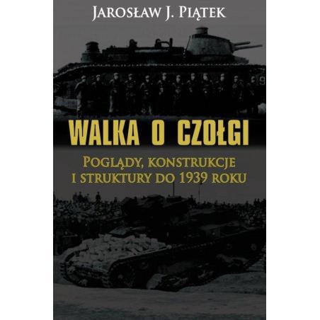 WALKA O CZOŁGI POGLĄDY KONSTRUKCJE I STRUKTURY DO 1939 ROKU Jarosław Piątek