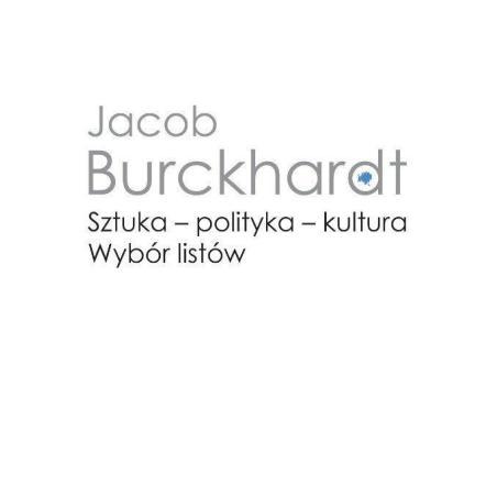 SZTUKA - POLITYKA - KULTURA. WYBÓR LISTÓW Jacob Burckhardt