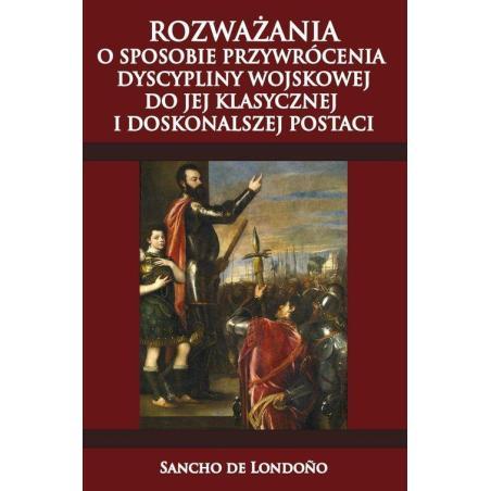 ROZWAŻANIA O SPOSOBIE PRZYWRÓCENIA DYSCYPLINY WOJSKOWEJ DO JEJ KLASYCZNEJ I DOSKONALSZEJ POSTACI Sancho De Londoño
