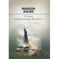 W STRONĘ REPUBLIKAŃSKIEGO LIBERALIZMU Marcin Gajek