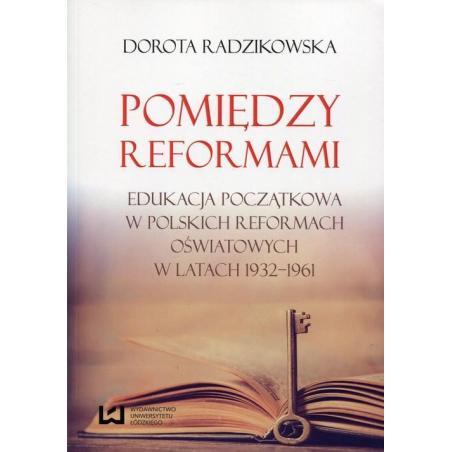 POMIĘDZY REFORMAMI EDUKACJA POCZĄTKOWA W POLSKICH REFORMACH OŚWIATOWYCH W LATACH 1932-1961 Dorota Radzikowska