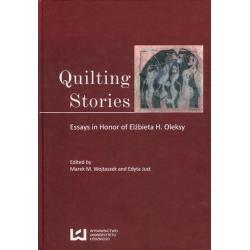 QUILTING STORIES ESSAYS IN HONOR OF ELŻBIETA H. OLEKSY Marek M. Wojtaszek, Edyta Just