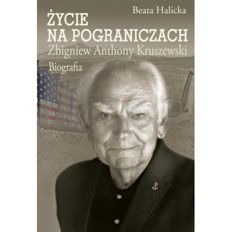 ŻYCIE NA POGRANICZACH ZBIGNIEW ANTHONY KRUSZEWSKI. BIOGRAFIA Beata Halicka