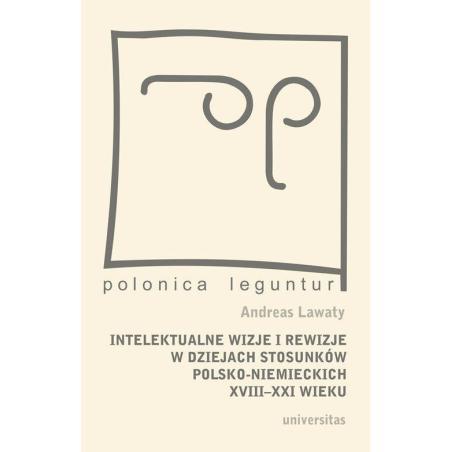 INTELEKTUALNE WIZJE I REWIZJE W DZIEJACH STOSUNKÓW POLSKO - NIEMIECKICH XVIII-XXI WIEKU Andreas Lawaty