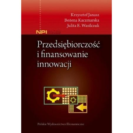 PRZEDSIĘBIORCZOŚĆ I FINANSOWANIE INNOWACJI Krzysztof Janasz, Bożena Kaczmarska, Julita E. Wasilczuk