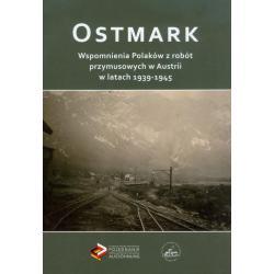 OSTMARK WSPOMNIENIA POLAKÓW Z ROBÓT PRZYMUSOWYCH W AUSTRII W LATACH 1939-1945
