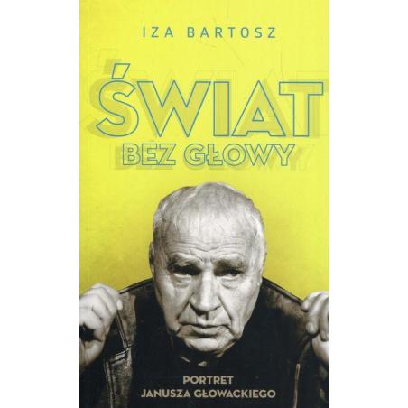 ŚWIAT BEZ GŁOWY PORTRET JANUSZA GŁOWACKIEGO Iza Bartosz