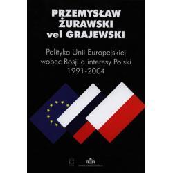 POLITYKA UNII EUROPEJSKIEJ WOBEC ROSJI A INTERESY POLSKI 1991-2004 vel Grajewski Przemysław Żurawski
