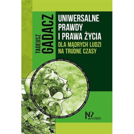 UNIWERSALNE PRAWDY I PRAWA ŻYCIA DLA MĄDRYCH LUDZI NA TRUDNE CZASY  Tadeusz Gadacz