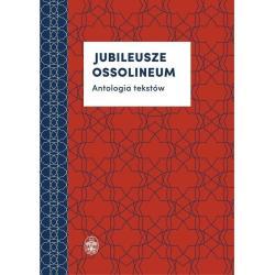 JUBILEUSZE OSSOLINEUM ANTOLOGIA TEKSTÓW Marta Pękalska, Alicja Mitka