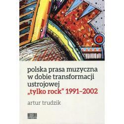 POLSKA PRASA MUZYCZNA W DOBIE TRANSFORMACJI USTROJOWEJ TYLKO ROCK 1991-2002 Artur Trudzik
