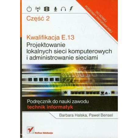 KWALIFIKACJE E.13 PROJEKTOWANIE LOKALNYCH SIECI KOMPUTEROWYCH I ADMINISTROWANIE SIECIAMI Paweł Bensel, Barbara Halska