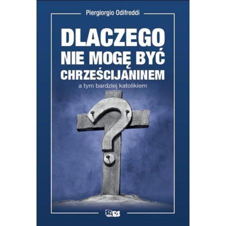 DLACZEGO NIE MOGĘ BYĆ CHRZEŚCIJANINEM A TYM BARDZIEJ KATOLIKIEM Piergiorgio Odifredi