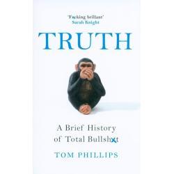 TRUTH A BRIEF HISTORY OF TOTAL BULLSHIT Tom Phillips