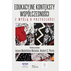 EDUKACYJNE KONTEKSTY WSPÓŁCZESNOŚCI Z MYŚLĄ O PRZYSZŁOŚCI Joanna Madalińska-Michalak, Norbert G. Pikuła