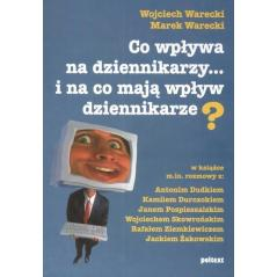 CO WPŁYWA NA DZIENNIKARZY I NA CO MAJĄ WPŁYW DZIENNIKARZE Wojciech Warecki, Marek Warecki