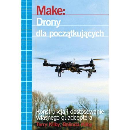 MAKE: DRONY DLA POCZĄTKUJĄCYCH KONSTRUKCJA I DOSTOSOWANIE WŁASNEGO QUADCOPTERA Terry Kilby
