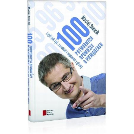 100 POTWORNYCH OPOWIEŚCI O PIENIĄDZACH CZYLI JAK ŻYĆ ZARABIAĆ I WYDAWAĆ Z GŁOWĄ Maciej Samcik