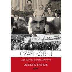 CZAS KOR-U JACEK KUROŃ A GENEZA SOLIDARNOŚCI Andrzej Friszke