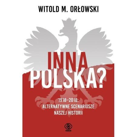 INNA POLSKA? 1918-2018 ALTERNATYWNE SCENARIUSZE NASZEJ HISTORII Witold Orłowski