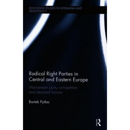 RADICAL RIGHT PARTIES IN CENTRAL AND EASTERN EUROPE MAINSTREAM PARTY COMPETITION AND ELECTORAL FORTUNE Bartek Pytlas