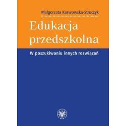 EDUKACJA PRZEDSZKOLNA W POSZUKIWANIU INNYCH ROZWIĄZAŃ Małgorzata Karwowska-Struczyk