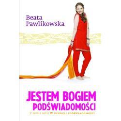 JESTEM BOGIEM PODŚWIADOMOŚCI Beata Pawlikowska