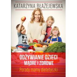 ODŻYWIANIE DZIECI MĄDRE I ZDROWE PORADY MAMY-DIETETYCZKI Katarzyna Błażejewska