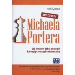 ZROZUMIEĆ MICHAELA PORTERA. JAK STWORZYĆ DOBRĄ STRATEGIĘ I ZDOBYĆ PRZEWAGĘ KONKURENCYJNĄ Joan Magretta