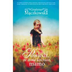 POWIEDZ ŻE MNIE KOCHASZ MAMO Grażyna Mączkowska