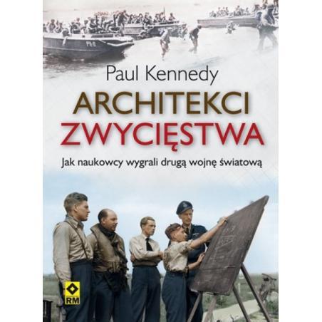 ARCHITEKCI ZWYCIĘSTWA JAK INŻYNIEROWIE WYGRALI DRUGĄ WOJNĘ ŚWIATOWĄ Paul Kennedy