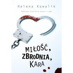 MIŁOŚĆ, ZBRODNIA, KARA REPORTAŻE KRYMINALNE PROSTO Z SĄDU Helena Kowalik