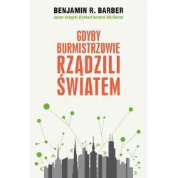 GDYBY BURMISTRZOWIE RZĄDZILI ŚWIATEM: DYSFUNKCYJNE KRAJE, ROZKWITAJĄCE MIASTA Benjamin R. Barber