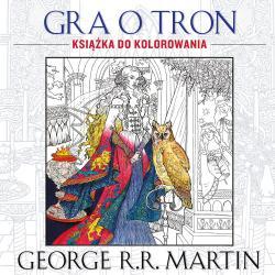 GRA O TRON. KSIĄŻKA DO KOLOROWANIA George R. R. Martin