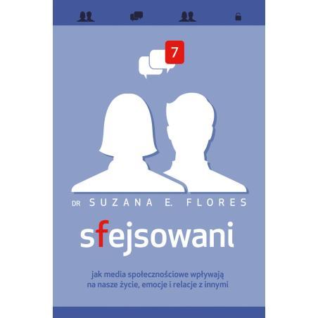 SFEJSOWANI JAK MEDIA SPOŁECZNOŚCIOWE WPŁYWAJĄ NA NASZE ŻYCIE EMOCJE I RELACJE Z INNYMI Suzana E. Flores