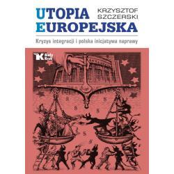 UTOPIA EUROPEJSKA KRYZYS INTEGRACJI I POLSKA INICJATYWA NAPRAWY Szczerski Krzysztof