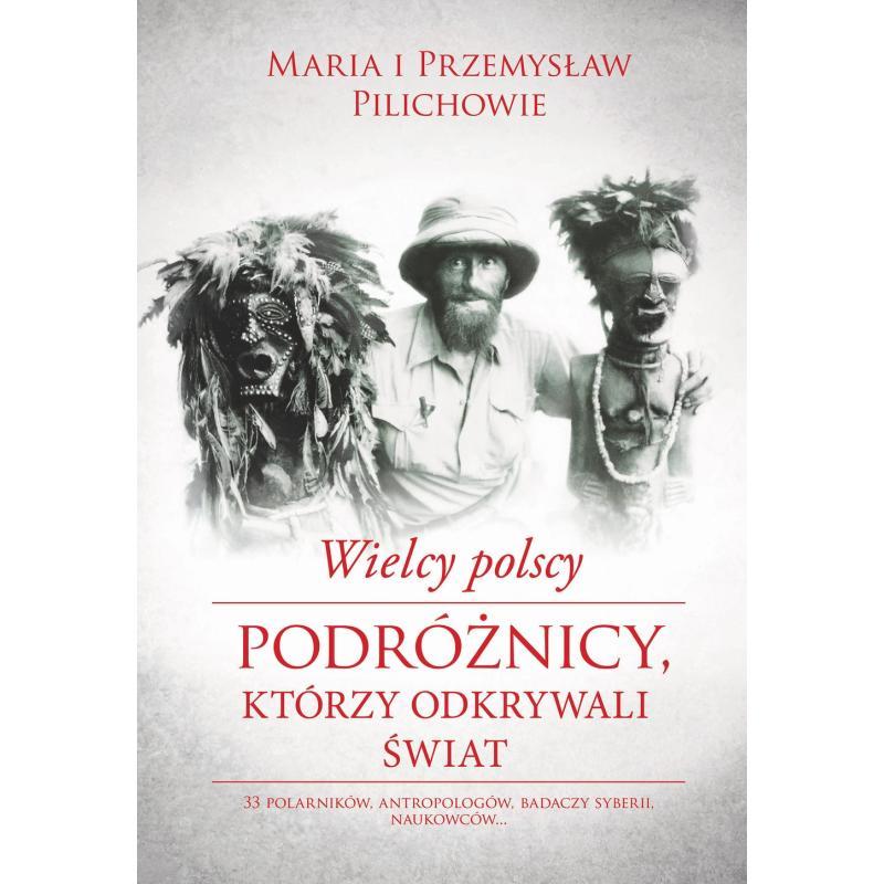 WIELCY POLSCY PODRÓŻNICY KTÓRZY ODKRYWALI ŚWIAT Przemyslaw Pilich, Maria Pilich