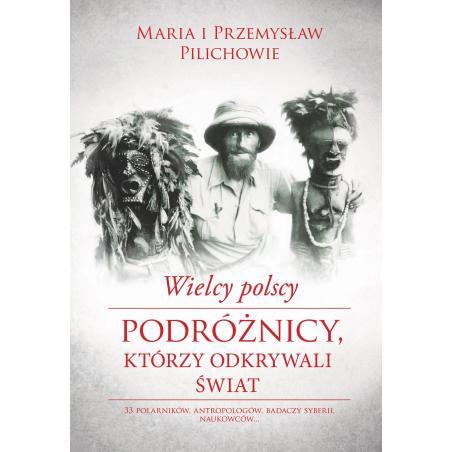 WIELCY POLSCY PODRÓŻNICY, KTÓRZY ODKRYWALI ŚWIAT Pilich Przemyslaw, Pilich Maria