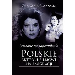 SKAZANE NA ZAPOMNIENIE POLSKIE AKTORKI FILMOWE NA EMIGRACJI Rogowski Grzegorz