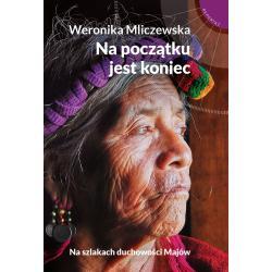NA POCZĄTKU JEST KONIEC NA SZLAKACH DUCHOWOŚCI MAJÓW Weronika Mliczewska
