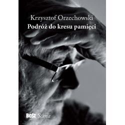 PODRÓŻ DO KRESU PAMIĘCI Krzysztof Orzechowski