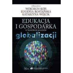 EDUKACJA I GOSPODARKA W KONTEKŚCIE PROCESÓW GLOBALIZACJI Katarzyna Wójcik, Wojciech Kojs