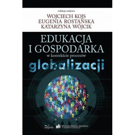 EDUKACJA I GOSPODARKA W KONTEKŚCIE PROCESÓW GLOBALIZACJI EUGENIA ROSTAŃSKA, KATARZYNA WÓJCIK, WOJCIECH KOJS