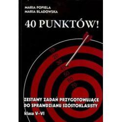 40 PUNKTÓW! ZESTAWY ZADAŃ PRZYGOTOWUJĄCE DO SPRAWDZIANU SZÓSTOKLASISTY Maria Popiela, Maria Bladowska