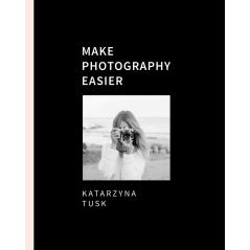 MAKE PHOTOGRAPHY EASIER Katarzyna Tusk
