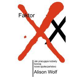FAKTOR XX JAK PRACUJĄCE KOBIETY TWORZĄ NOWE SPOŁECZEŃSTWO WOLF ALISON