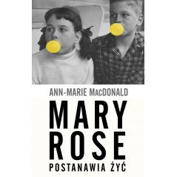 MARY ROSE POSTANAWIA ŻYĆ Ann-Marie MacDonald