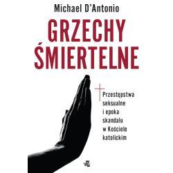 GRZECHY ŚMIERTELNE PRZESTĘPSTWA SEKSUALNE I EPOKA SKANDALU W KOŚCIELE KATOLICKIM Michael DAntonio